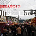 鹿児島県の3大市の1つ!川辺二日市2017に行ってきた。